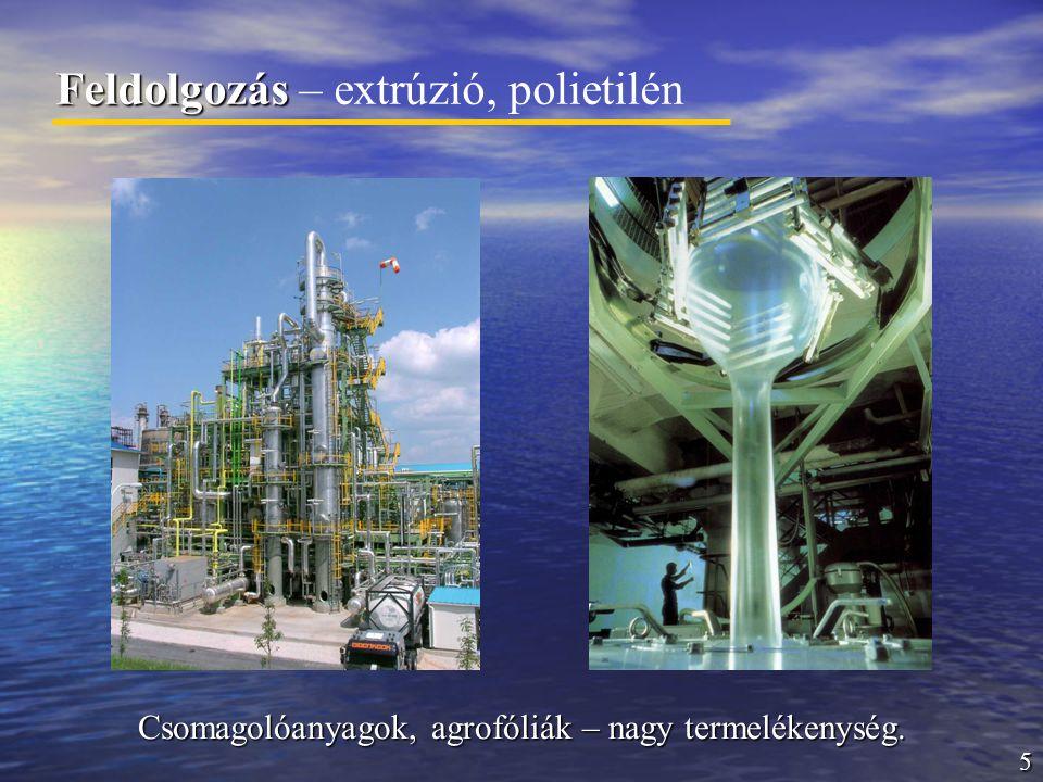 5 Feldolgozás Feldolgozás – extrúzió, polietilén Csomagolóanyagok, agrofóliák – nagy termelékenység.