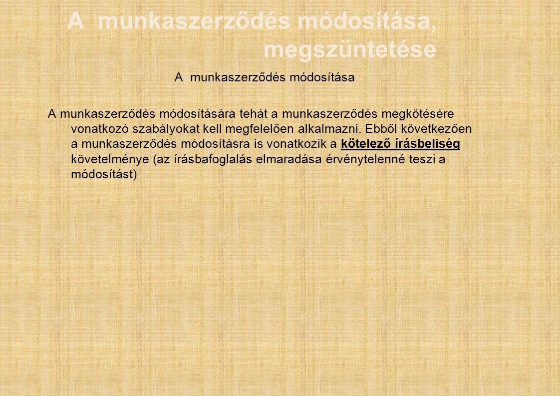 A munkaszerződés módosítása, megszüntetése A munkaszerződés módosítása A munkaszerződés módosítására tehát a munkaszerződés megkötésére vonatkozó szabályokat kell megfelelően alkalmazni.