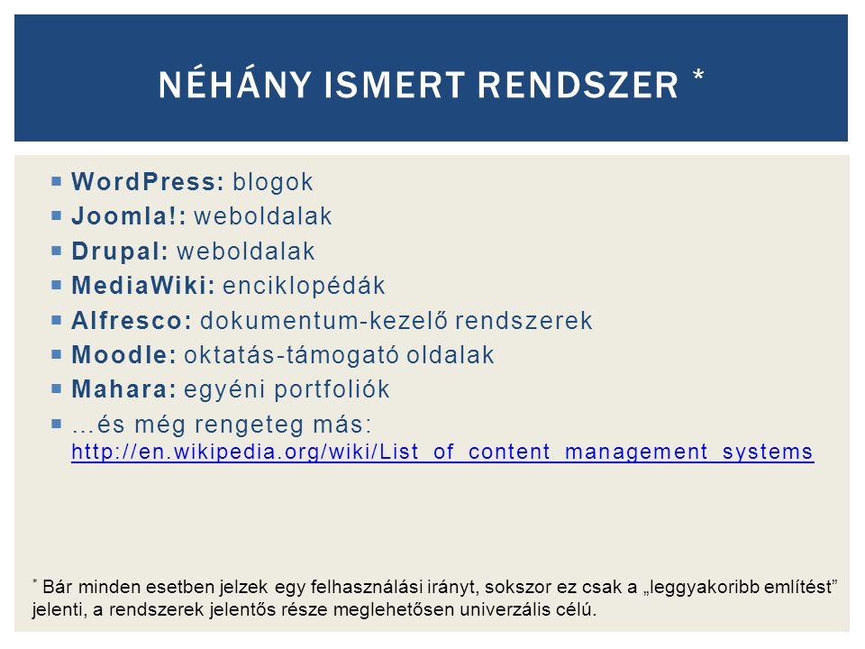 """ WordPress: blogok  Joomla!: weboldalak  Drupal: weboldalak  MediaWiki: enciklopédák  Alfresco: dokumentum-kezelő rendszerek  Moodle: oktatás-támogató oldalak  Mahara: egyéni portfoliók  …és még rengeteg más: http://en.wikipedia.org/wiki/List_of_content_management_systems http://en.wikipedia.org/wiki/List_of_content_management_systems NÉHÁNY ISMERT RENDSZER * * Bár minden esetben jelzek egy felhasználási irányt, sokszor ez csak a """"leggyakoribb említést jelenti, a rendszerek jelentős része meglehetősen univerzális célú."""