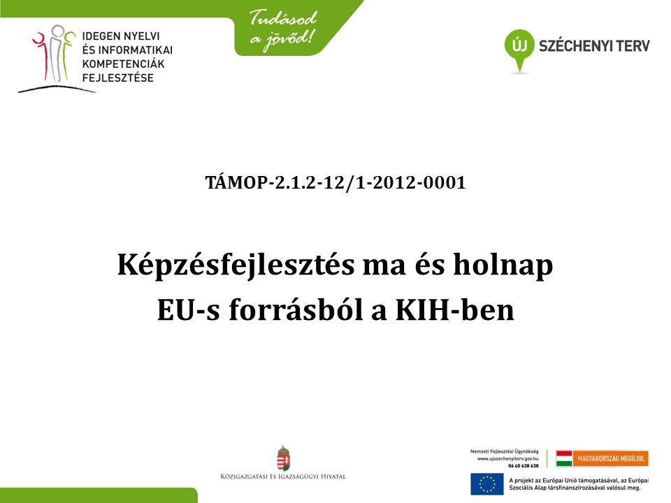 TÁMOP-2.1.2-12/1-2012-0001 Képzésfejlesztés ma és holnap EU-s forrásból a KIH-ben