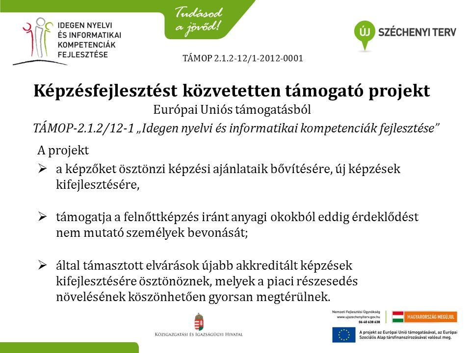 """TÁMOP 2.1.2-12/1-2012-0001 Képzésfejlesztést közvetetten támogató projekt Európai Uniós támogatásból TÁMOP-2.1.2/12-1 """"Idegen nyelvi és informatikai kompetenciák fejlesztése A projekt  a képzőket ösztönzi képzési ajánlataik bővítésére, új képzések kifejlesztésére,  támogatja a felnőttképzés iránt anyagi okokból eddig érdeklődést nem mutató személyek bevonását;  által támasztott elvárások újabb akkreditált képzések kifejlesztésére ösztönöznek, melyek a piaci részesedés növelésének köszönhetően gyorsan megtérülnek."""