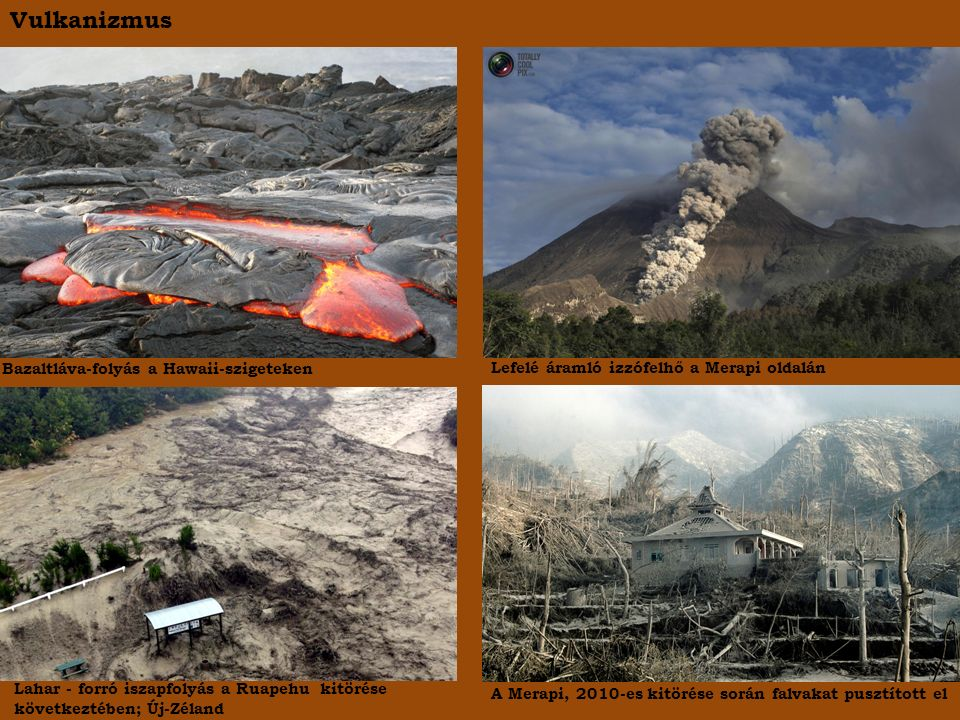 Vulkanizmus Bazaltláva-folyás a Hawaii-szigeteken Lefelé áramló izzófelhő a Merapi oldalán Lahar - forró iszapfolyás a Ruapehu kitörése következtében; Új-Zéland A Merapi, 2010-es kitörése során falvakat pusztított el