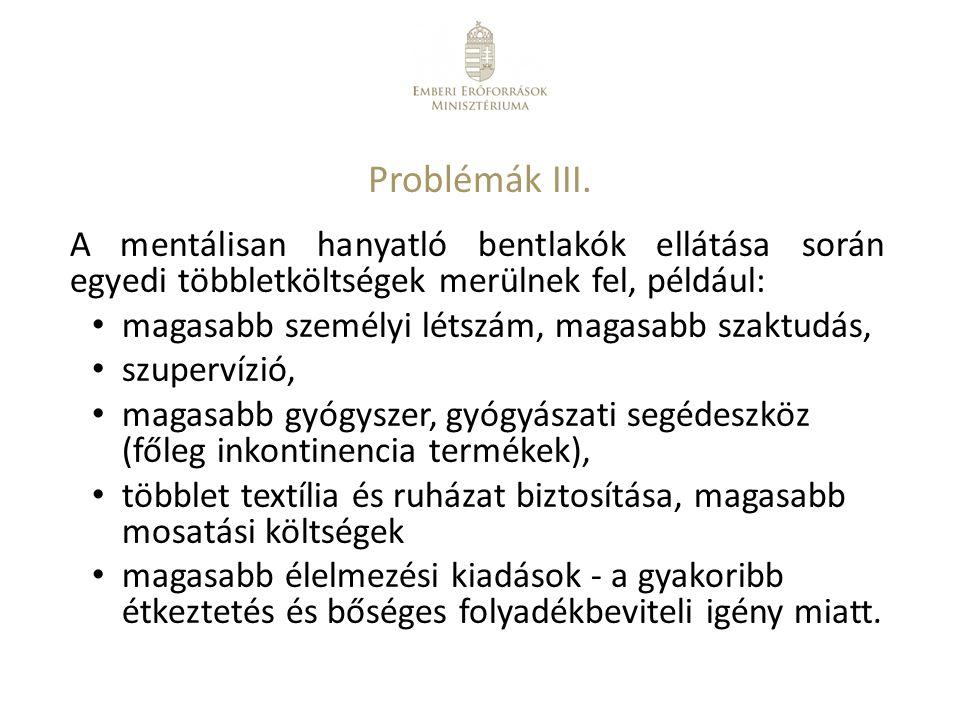 Problémák III. A mentálisan hanyatló bentlakók ellátása során egyedi többletköltségek merülnek fel, például: magasabb személyi létszám, magasabb szakt