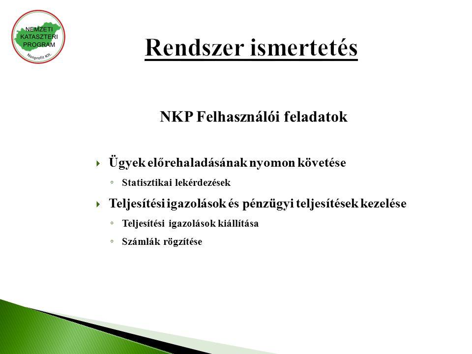 NKP Felhasználói feladatok  Ügyek előrehaladásának nyomon követése ◦ Statisztikai lekérdezések  Teljesítési igazolások és pénzügyi teljesítések kezelése ◦ Teljesítési igazolások kiállítása ◦ Számlák rögzítése