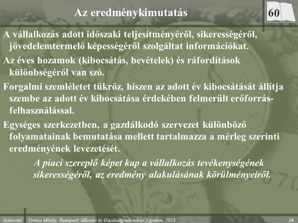 Számvitel Ormos Mihály, Budapesti Műszaki és Gazdaságtudományi Egyetem, 2013. 16 Az eredménykimutatás A vállalkozás adott időszaki teljesítményéről, s