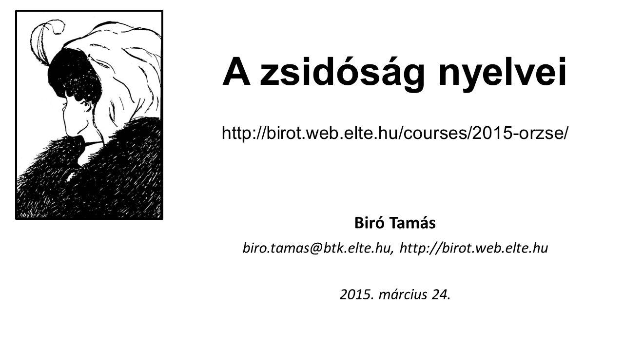 A zsidóság nyelvei http://birot.web.elte.hu/courses/2015-orzse/ Biró Tamás biro.tamas@btk.elte.hu, http://birot.web.elte.hu 2015. március 24.