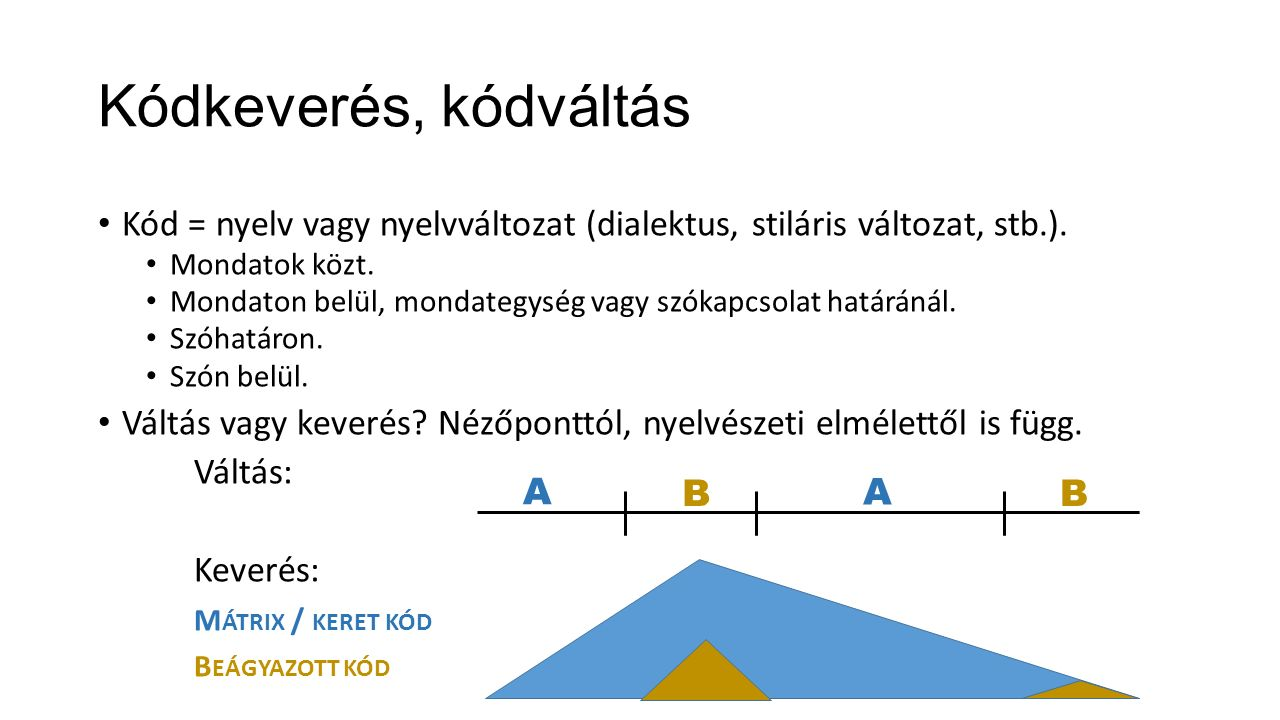 Kódkeverés, kódváltás Kód = nyelv vagy nyelvváltozat (dialektus, stiláris változat, stb.). Mondatok közt. Mondaton belül, mondategység vagy szókapcsol
