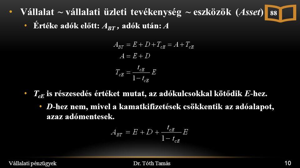 Dr. Tóth Tamás Vállalati pénzügyek 10 Vállalat ~ vállalati üzleti tevékenység ~ eszközök (Asset) Értéke adók előtt: A BT, adók után: A T cE is részese