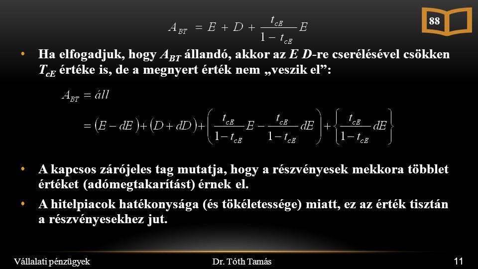 """Dr. Tóth Tamás Vállalati pénzügyek 11 Ha elfogadjuk, hogy A BT állandó, akkor az E D-re cserélésével csökken T cE értéke is, de a megnyert érték nem """""""