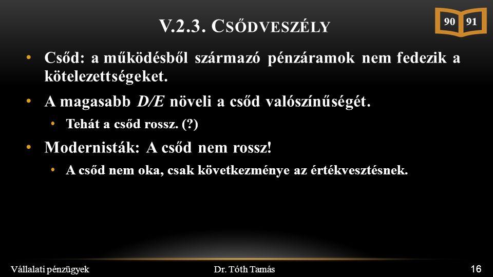 Dr. Tóth Tamás Vállalati pénzügyek 16 V.2.3. C SŐDVESZÉLY Csőd: a működésből származó pénzáramok nem fedezik a kötelezettségeket. A magasabb D/E növel
