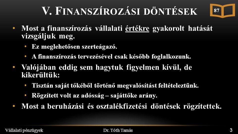 Dr. Tóth Tamás Vállalati pénzügyek 3 V. F INANSZÍROZÁSI DÖNTÉSEK Most a finanszírozás vállalati értékre gyakorolt hatását vizsgáljuk meg. Ez meglehető