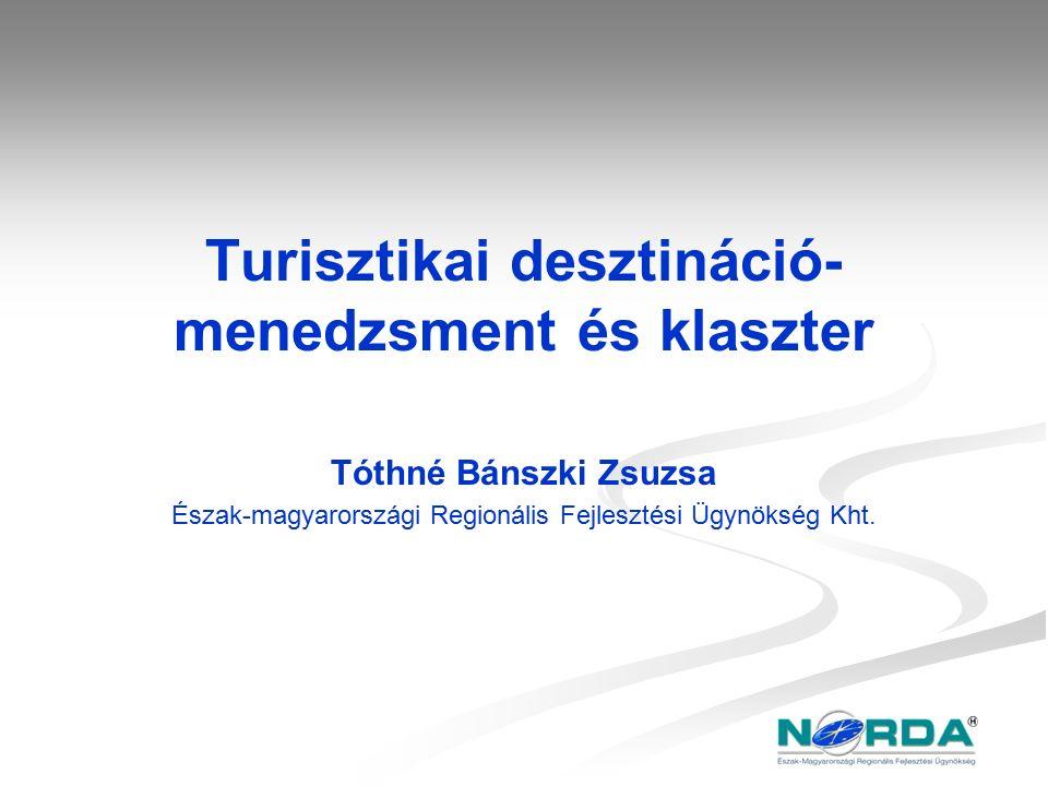 Turisztikai desztináció- menedzsment és klaszter Tóthné Bánszki Zsuzsa Észak-magyarországi Regionális Fejlesztési Ügynökség Kht.