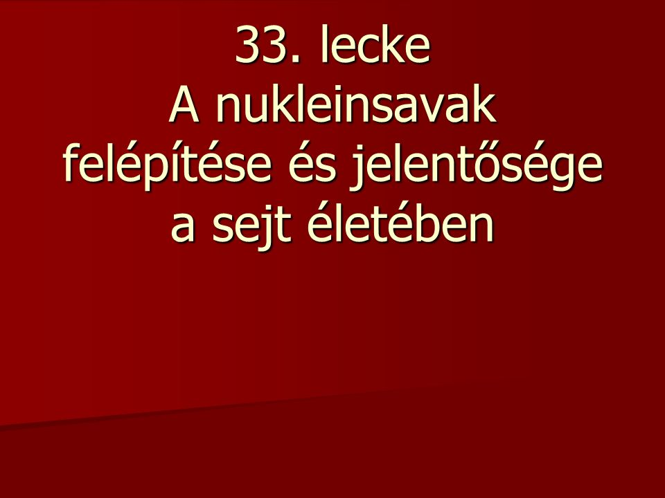 33. lecke A nukleinsavak felépítése és jelentősége a sejt életében