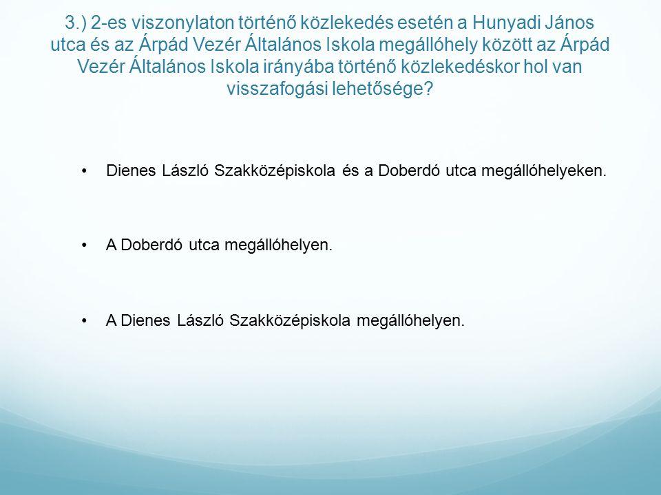 3.) 2-es viszonylaton történő közlekedés esetén a Hunyadi János utca és az Árpád Vezér Általános Iskola megállóhely között az Árpád Vezér Általános Iskola irányába történő közlekedéskor hol van visszafogási lehetősége.