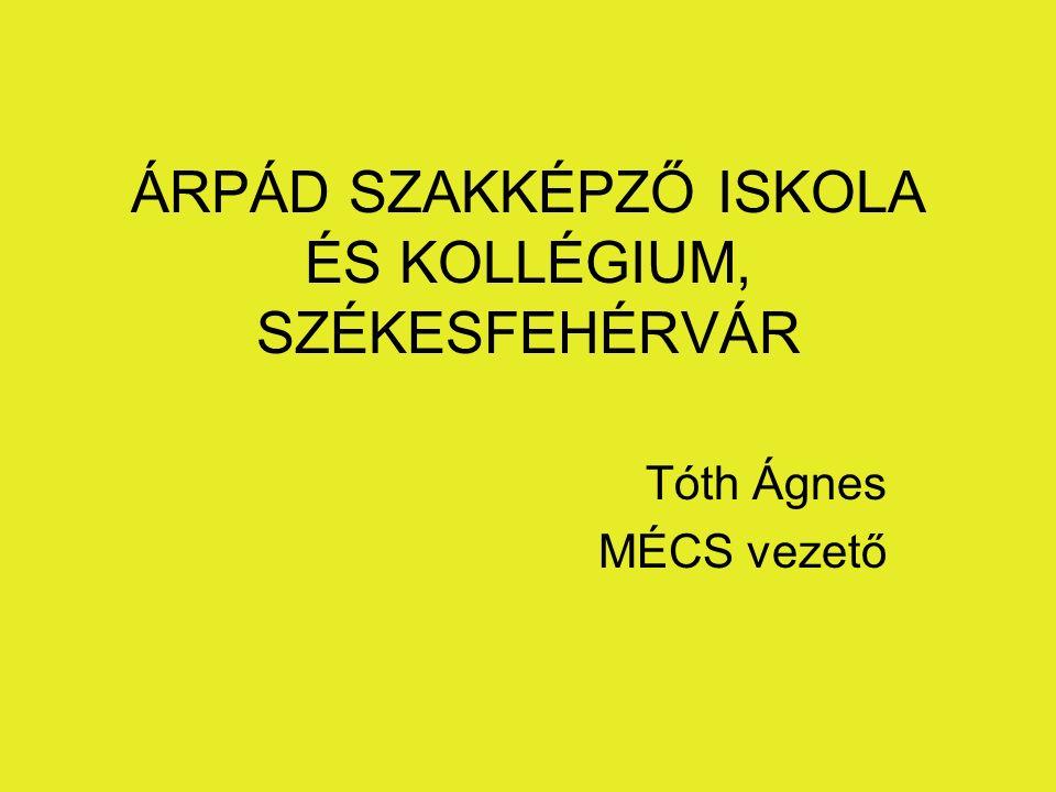 ÁRPÁD SZAKKÉPZŐ ISKOLA ÉS KOLLÉGIUM, SZÉKESFEHÉRVÁR Tóth Ágnes MÉCS vezető
