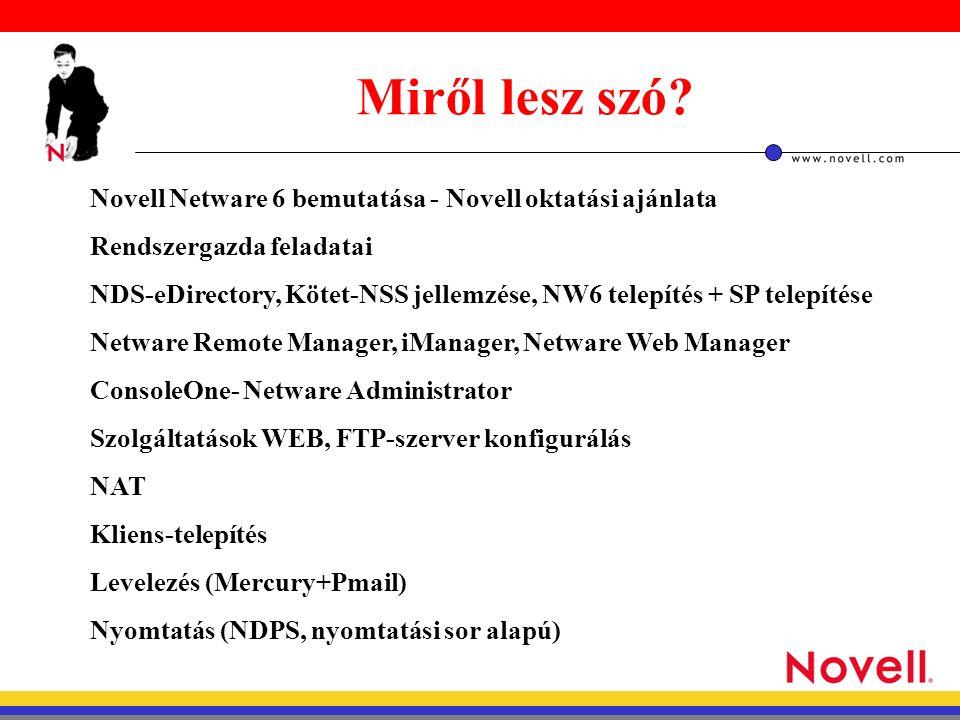 Novell Netware 6 bemutatása - Novell oktatási ajánlata Rendszergazda feladatai NDS-eDirectory, Kötet-NSS jellemzése, NW6 telepítés + SP telepítése Netware Remote Manager, iManager, Netware Web Manager ConsoleOne- Netware Administrator Szolgáltatások WEB, FTP-szerver konfigurálás NAT Kliens-telepítés Levelezés (Mercury+Pmail) Nyomtatás (NDPS, nyomtatási sor alapú) Miről lesz szó