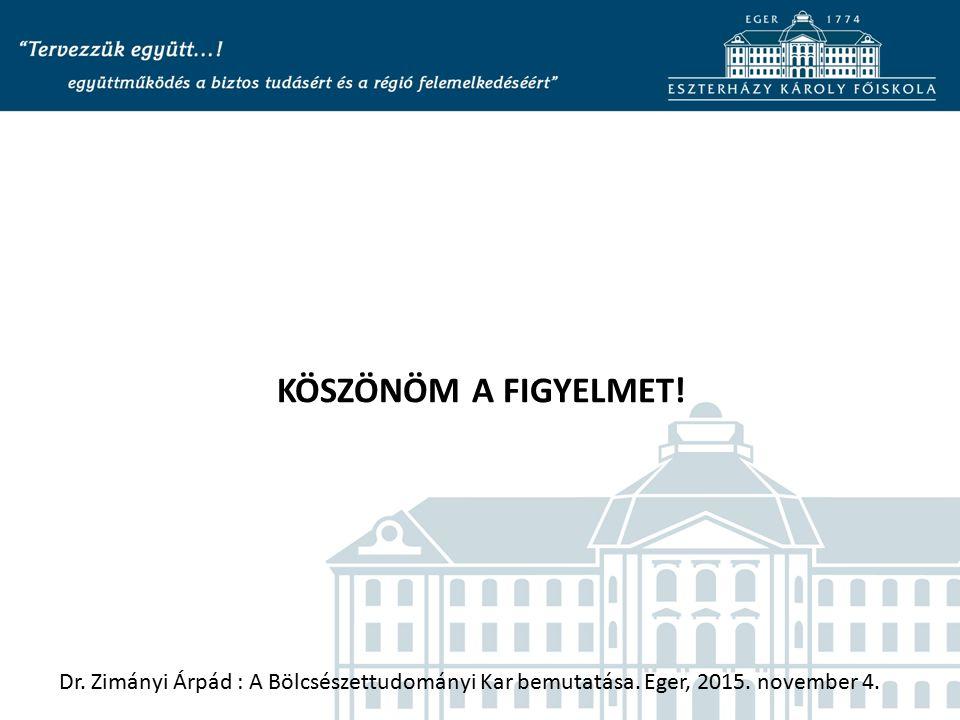 KÖSZÖNÖM A FIGYELMET! Dr. Zimányi Árpád : A Bölcsészettudományi Kar bemutatása. Eger, 2015. november 4.