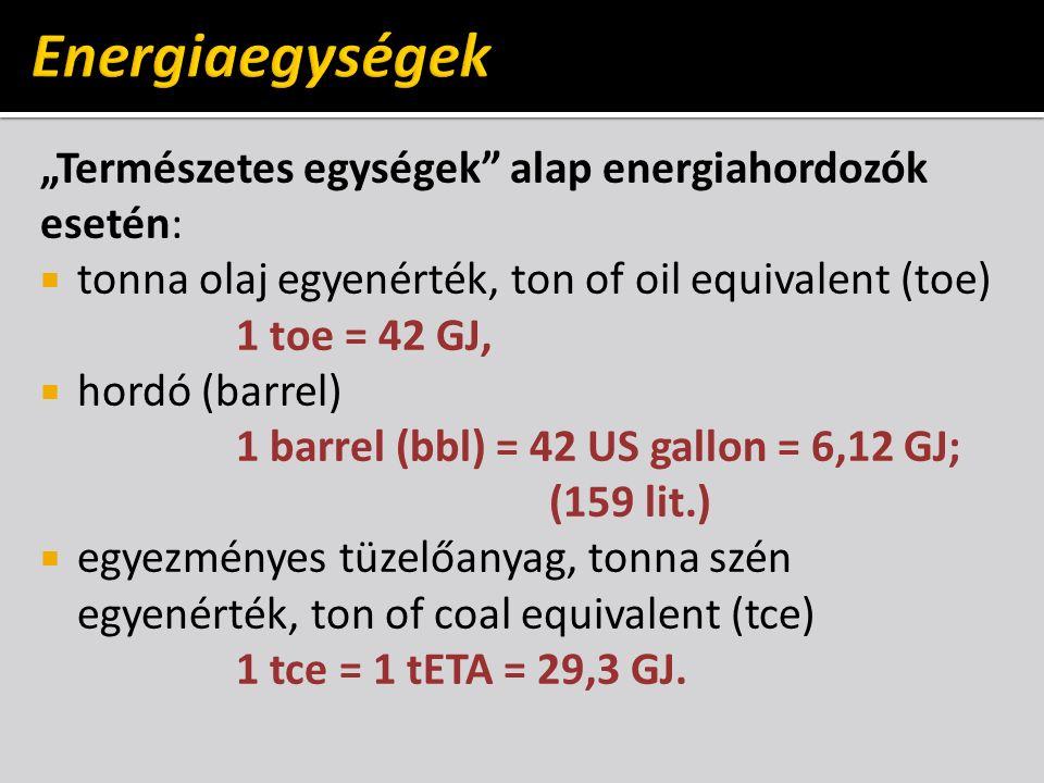 """""""Természetes egységek alap energiahordozók esetén:  tonna olaj egyenérték, ton of oil equivalent (toe) 1 toe = 42 GJ,  hordó (barrel) 1 barrel (bbl) = 42 US gallon = 6,12 GJ; (159 lit.)  egyezményes tüzelőanyag, tonna szén egyenérték, ton of coal equivalent (tce) 1 tce = 1 tETA = 29,3 GJ."""