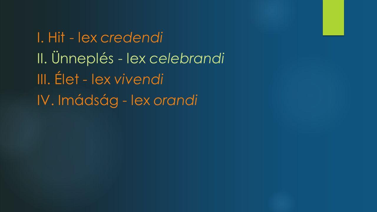 I. Hit - lex credendi II. Ünneplés - lex celebrandi III. Élet - lex vivendi IV. Imádság - lex orandi