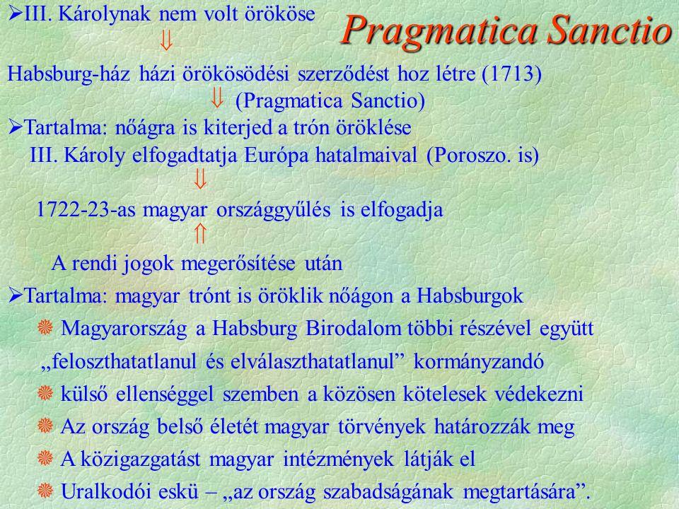 Pragmatica Sanctio  III. Károlynak nem volt örököse  Habsburg-ház házi örökösödési szerződést hoz létre (1713)  (Pragmatica Sanctio)  Tartalma: nő