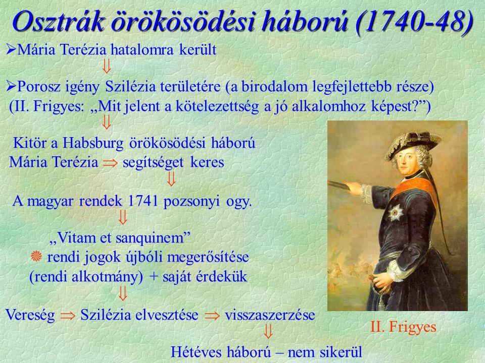 Osztrák örökösödési háború (1740-48)  Mária Terézia hatalomra került   Porosz igény Szilézia területére (a birodalom legfejlettebb része) (II. Frig