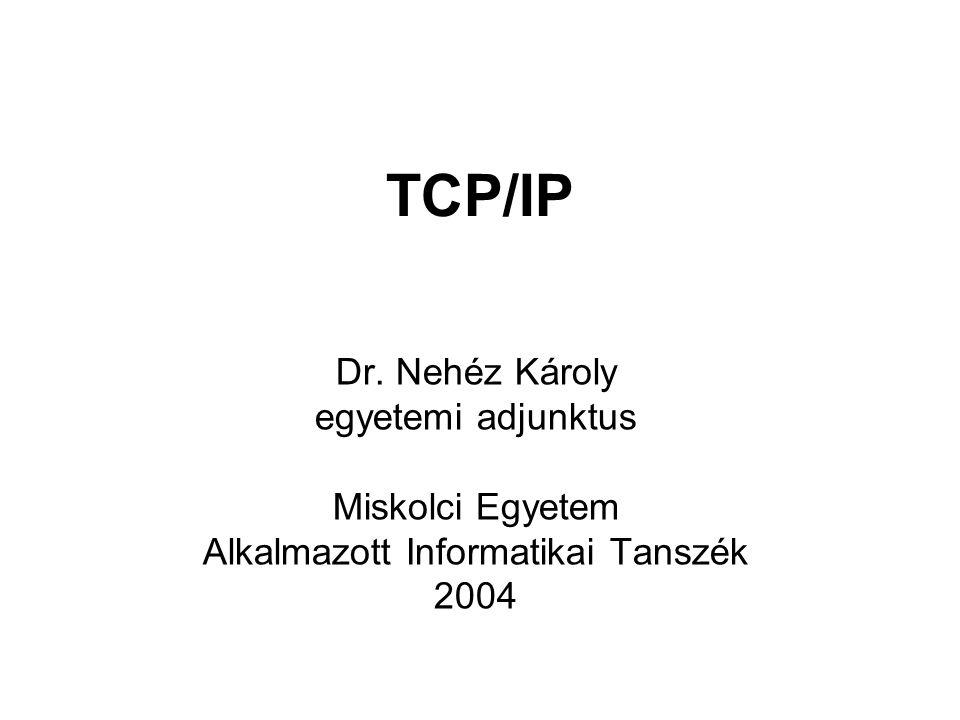 TCP/IP Dr. Nehéz Károly egyetemi adjunktus Miskolci Egyetem Alkalmazott Informatikai Tanszék 2004
