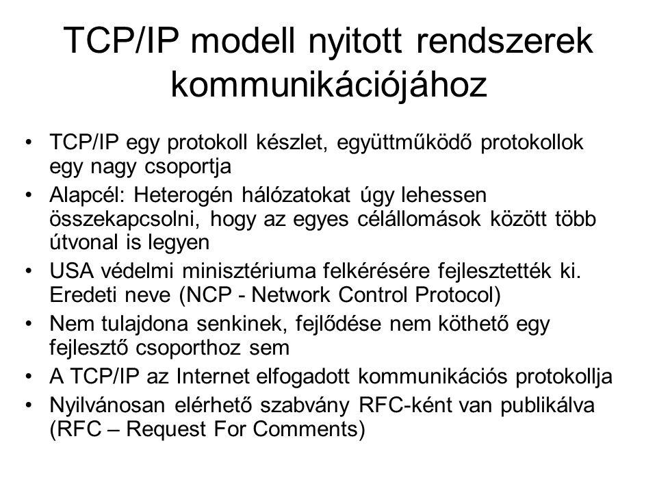 TCP/IP modell nyitott rendszerek kommunikációjához TCP/IP egy protokoll készlet, együttműködő protokollok egy nagy csoportja Alapcél: Heterogén hálózatokat úgy lehessen összekapcsolni, hogy az egyes célállomások között több útvonal is legyen USA védelmi minisztériuma felkérésére fejlesztették ki.