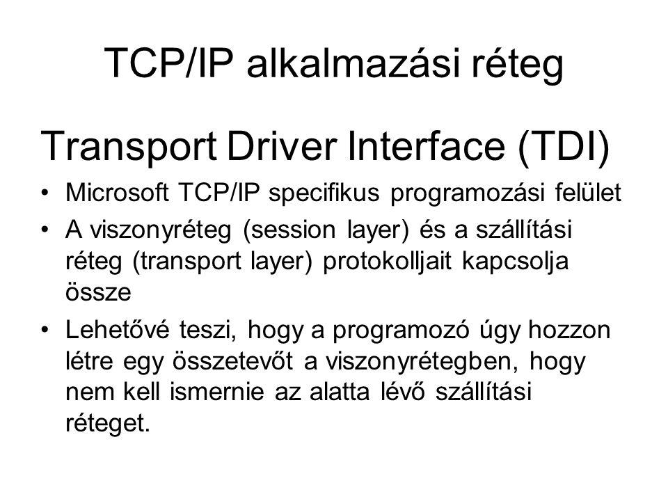 TCP/IP alkalmazási réteg Transport Driver Interface (TDI) Microsoft TCP/IP specifikus programozási felület A viszonyréteg (session layer) és a szállítási réteg (transport layer) protokolljait kapcsolja össze Lehetővé teszi, hogy a programozó úgy hozzon létre egy összetevőt a viszonyrétegben, hogy nem kell ismernie az alatta lévő szállítási réteget.