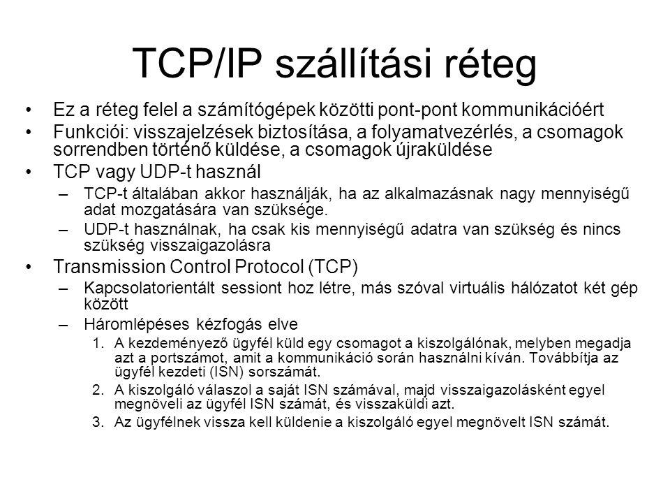 TCP/IP szállítási réteg Ez a réteg felel a számítógépek közötti pont-pont kommunikációért Funkciói: visszajelzések biztosítása, a folyamatvezérlés, a csomagok sorrendben történő küldése, a csomagok újraküldése TCP vagy UDP-t használ –TCP-t általában akkor használják, ha az alkalmazásnak nagy mennyiségű adat mozgatására van szüksége.