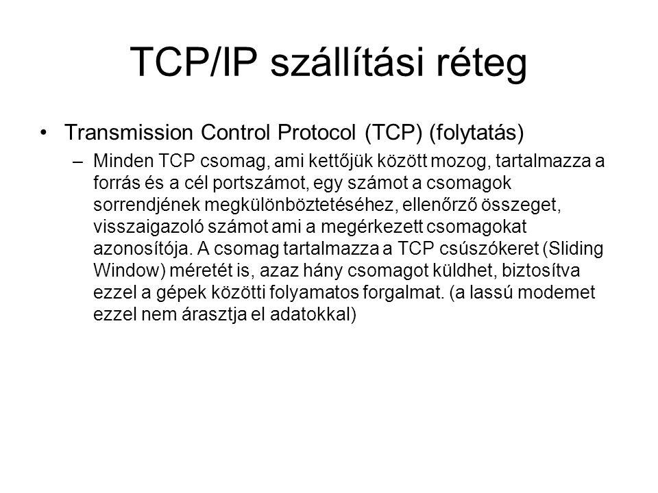 TCP/IP szállítási réteg Transmission Control Protocol (TCP) (folytatás) –Minden TCP csomag, ami kettőjük között mozog, tartalmazza a forrás és a cél portszámot, egy számot a csomagok sorrendjének megkülönböztetéséhez, ellenőrző összeget, visszaigazoló számot ami a megérkezett csomagokat azonosítója.