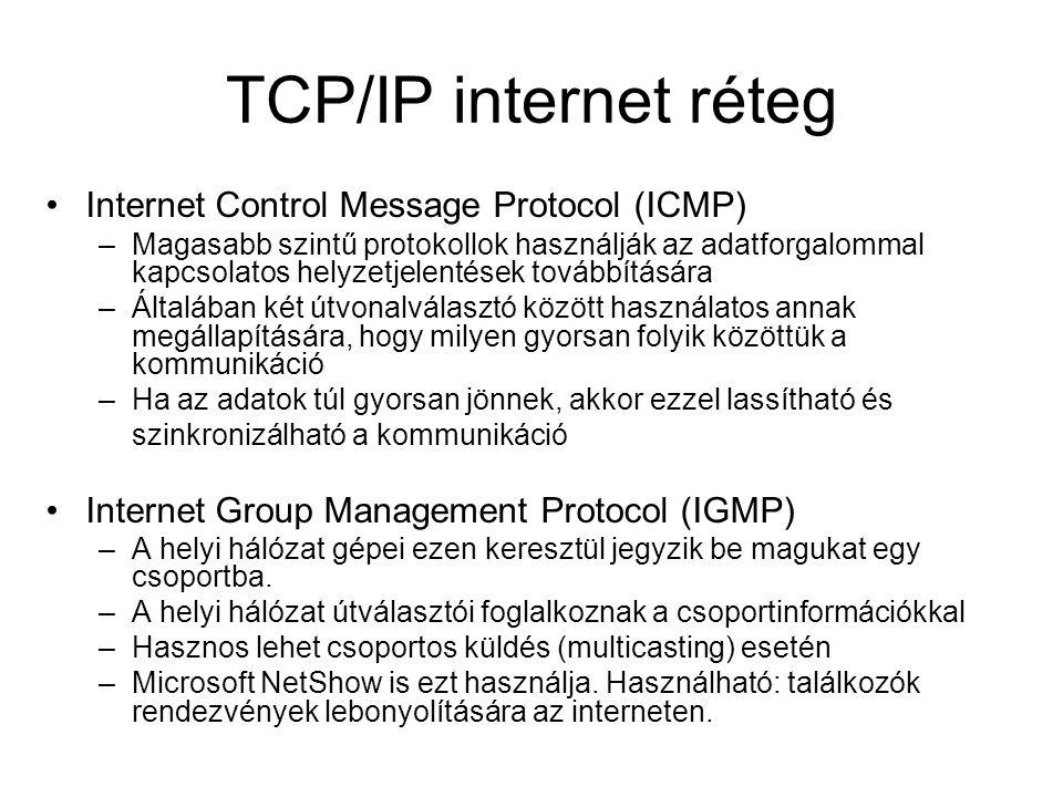 TCP/IP internet réteg Internet Control Message Protocol (ICMP) –Magasabb szintű protokollok használják az adatforgalommal kapcsolatos helyzetjelentések továbbítására –Általában két útvonalválasztó között használatos annak megállapítására, hogy milyen gyorsan folyik közöttük a kommunikáció –Ha az adatok túl gyorsan jönnek, akkor ezzel lassítható és szinkronizálható a kommunikáció Internet Group Management Protocol (IGMP) –A helyi hálózat gépei ezen keresztül jegyzik be magukat egy csoportba.