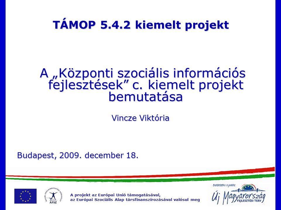 """A projekt az Európai Unió támogatásával, az Európai Szociális Alap társfinanszírozásával valósul meg A projekt az Európai Unió támogatásával, az Európai Szociális Alap társfinanszírozásával valósul meg TÁMOP 5.4.2 kiemelt projekt A """"Központi szociális információs fejlesztések c."""