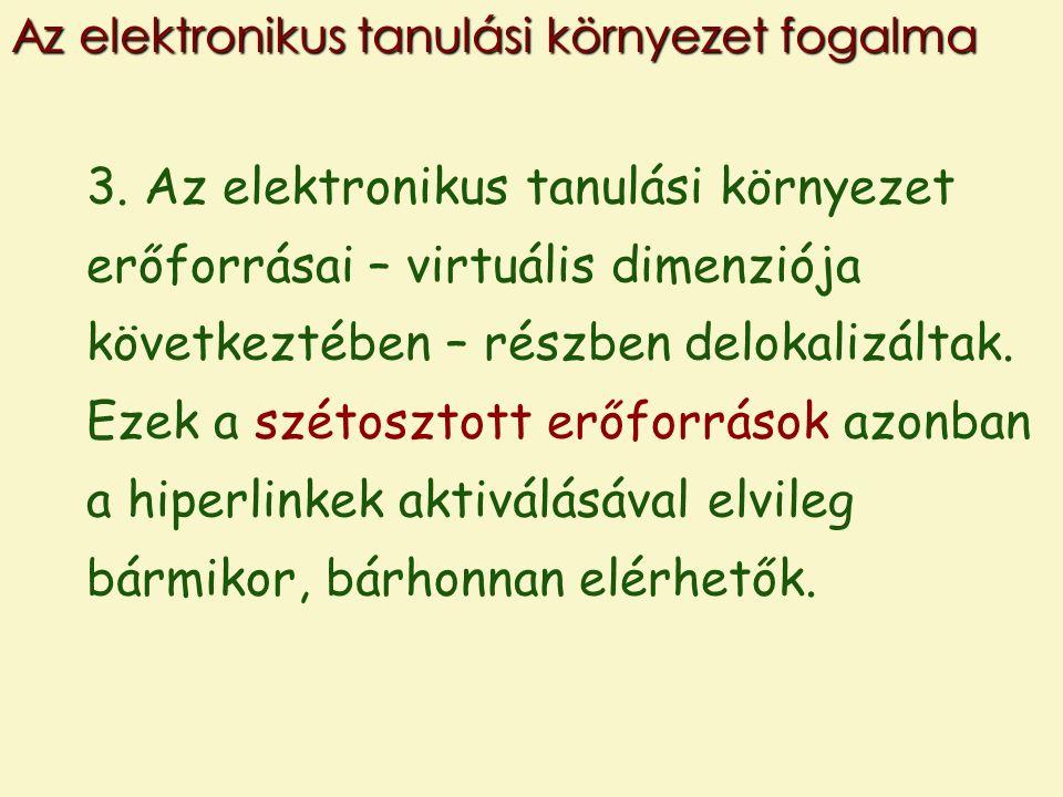 3. Az elektronikus tanulási környezet erőforrásai – virtuális dimenziója következtében – részben delokalizáltak. Ezek a szétosztott erőforrások azonba