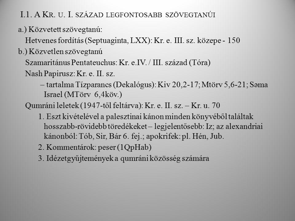 I.1. A K R. U. I. SZÁZAD LEGFONTOSABB SZÖVEGTANÚI a.) Közvetett szövegtanú: Hetvenes fordítás (Septuaginta, LXX): Kr. e. III. sz. közepe - 150 b.) Köz