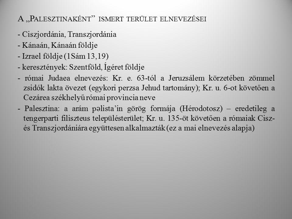 """A """"P ALESZTINAKÉNT """" ISMERT TERÜLET ELNEVEZÉSEI - Ciszjordánia, Transzjordánia - Kánaán, Kánaán földje - Izrael földje (1Sám 13,19) - keresztények: Sz"""