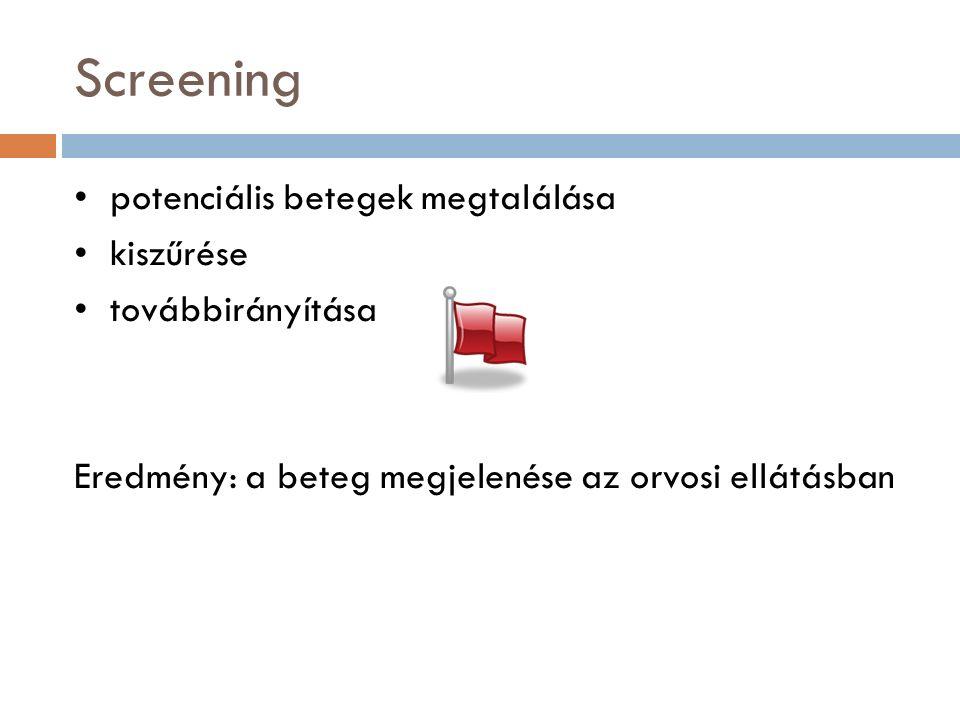Screening potenciális betegek megtalálása kiszűrése továbbirányítása Eredmény: a beteg megjelenése az orvosi ellátásban