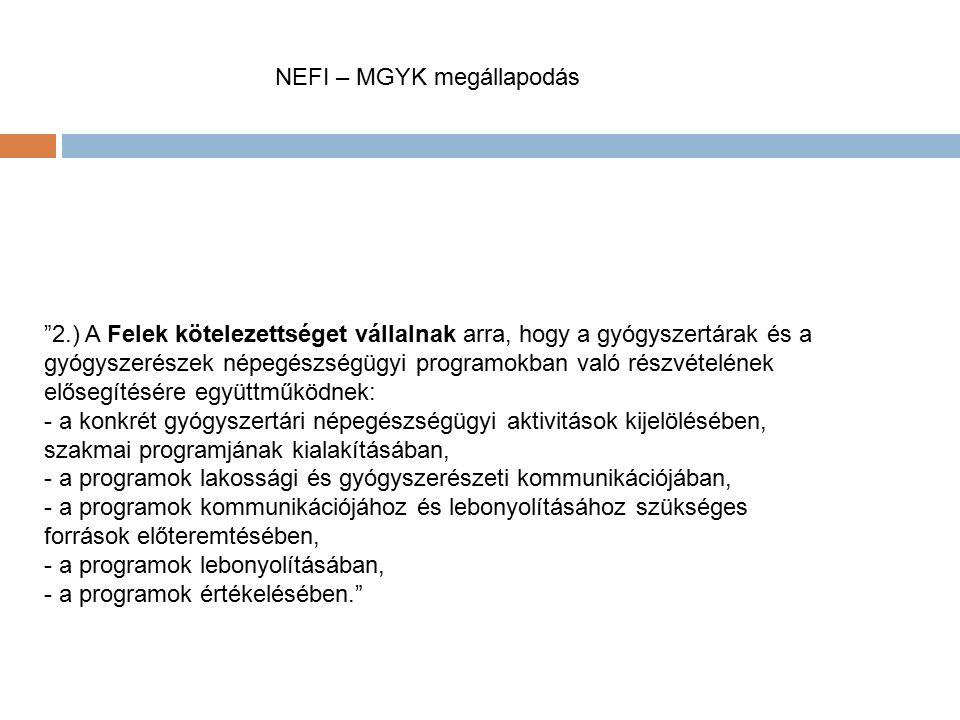MNEFI – MGYK megállapodás 2.) A Felek kötelezettséget vállalnak arra, hogy a gyógyszertárak és a gyógyszerészek népegészségügyi programokban való részvételének elősegítésére együttműködnek: - a konkrét gyógyszertári népegészségügyi aktivitások kijelölésében, szakmai programjának kialakításában, - a programok lakossági és gyógyszerészeti kommunikációjában, - a programok kommunikációjához és lebonyolításához szükséges források előteremtésében, - a programok lebonyolításában, - a programok értékelésében.