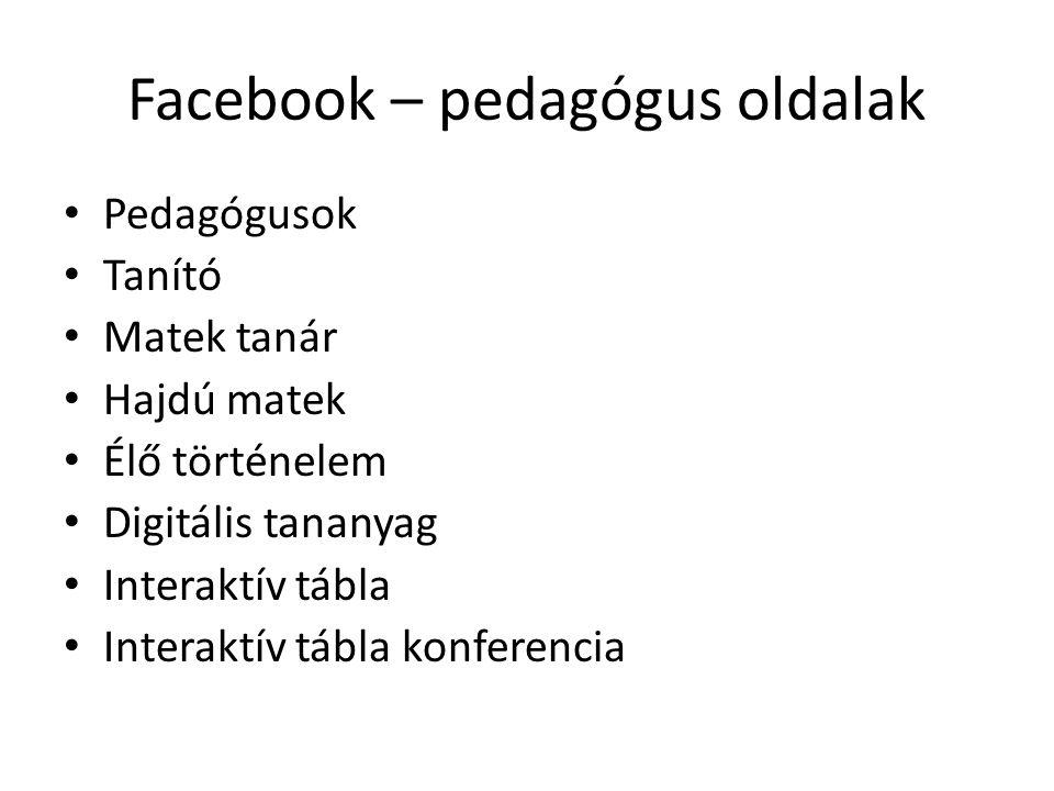 Facebook – pedagógus oldalak Pedagógusok Tanító Matek tanár Hajdú matek Élő történelem Digitális tananyag Interaktív tábla Interaktív tábla konferenci