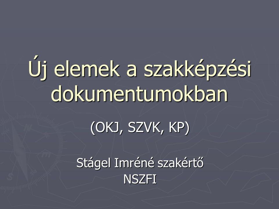 Új elemek a szakképzési dokumentumokban (OKJ, SZVK, KP) Stágel Imréné szakértő NSZFI