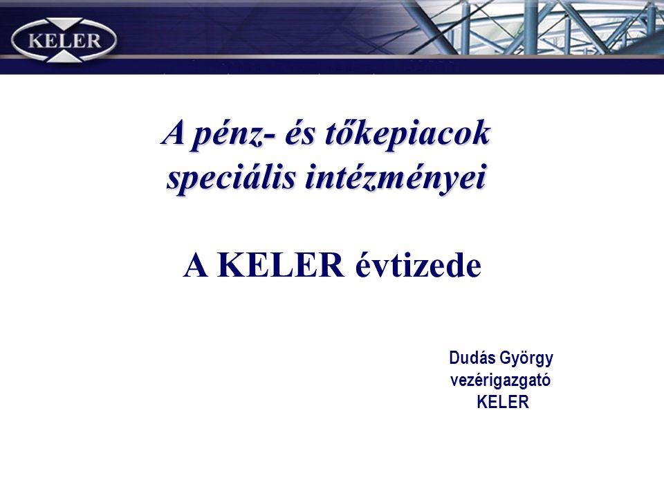 Dudás György vezérigazgató KELER A KELER évtizede A pénz- és tőkepiacok speciális intézményei