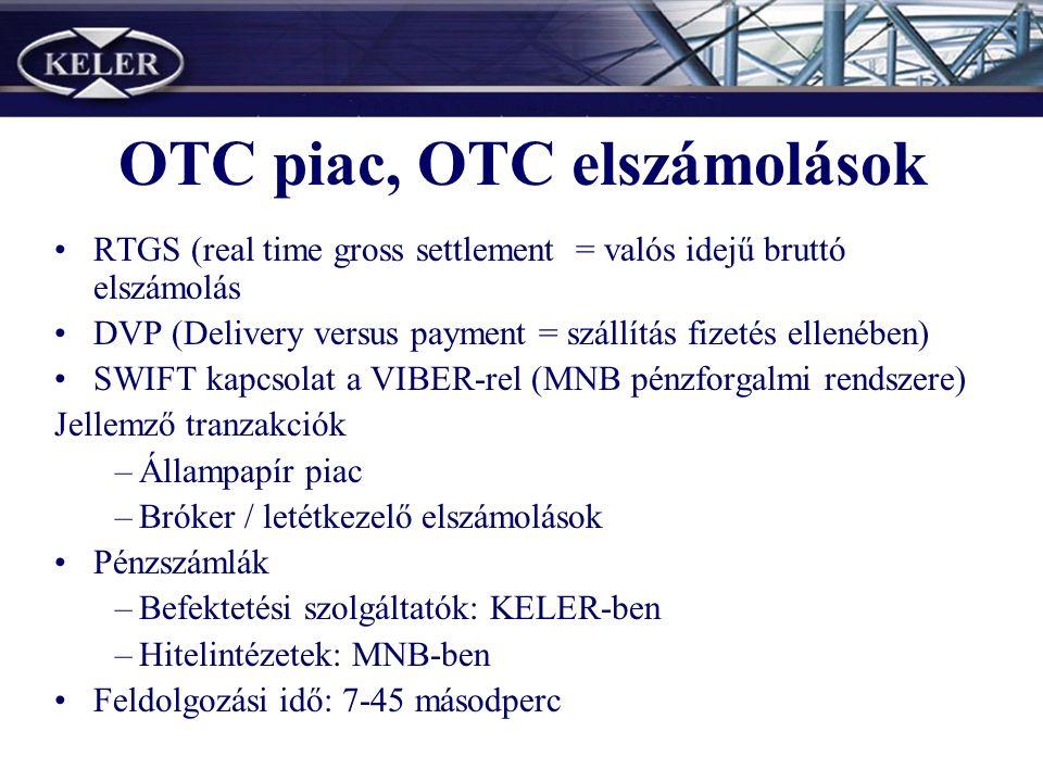 RTGS (real time gross settlement = valós idejű bruttó elszámolás DVP (Delivery versus payment = szállítás fizetés ellenében) SWIFT kapcsolat a VIBER-rel (MNB pénzforgalmi rendszere) Jellemző tranzakciók –Állampapír piac –Bróker / letétkezelő elszámolások Pénzszámlák –Befektetési szolgáltatók: KELER-ben –Hitelintézetek: MNB-ben Feldolgozási idő: 7-45 másodperc OTC piac, OTC elszámolások