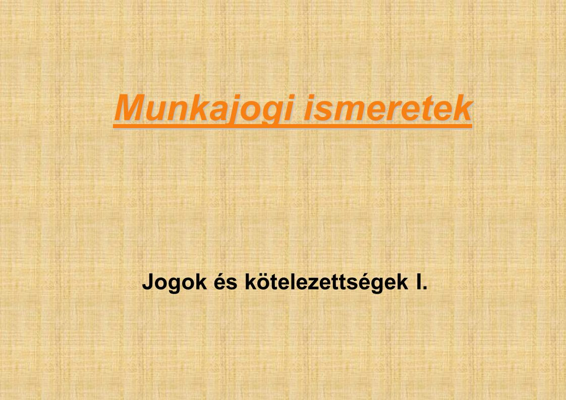Munkajogi ismeretek Jogok és kötelezettségek I.