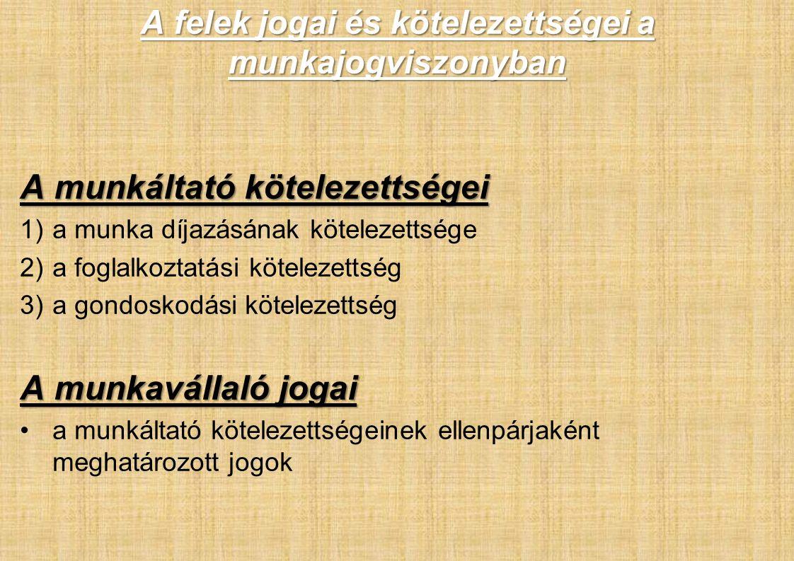 A felek jogai és kötelezettségei a munkajogviszonyban A munkáltató kötelezettségei 1)a munka díjazásának kötelezettsége 2)a foglalkoztatási kötelezettség 3)a gondoskodási kötelezettség A munkavállaló jogai a munkáltató kötelezettségeinek ellenpárjaként meghatározott jogok