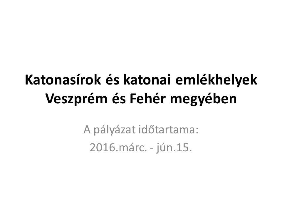 Katonasírok és katonai emlékhelyek Veszprém és Fehér megyében A pályázat időtartama: 2016.márc. - jún.15.