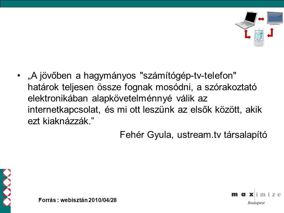"""""""A jövőben a hagymányos számítógép-tv-telefon határok teljesen össze fognak mosódni, a szórakoztató elektronikában alapkövetelménnyé válik az internetkapcsolat, és mi ott leszünk az elsők között, akik ezt kiaknázzák. Fehér Gyula, ustream.tv társalapító Forrás : webisztán 2010/04/28"""