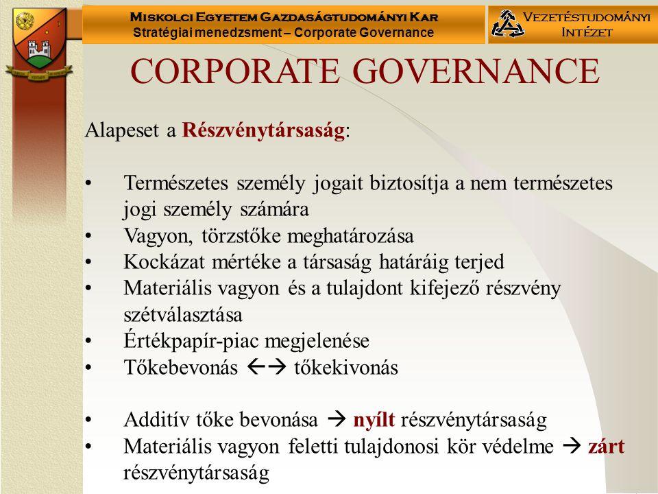 Miskolci Egyetem Gazdaságtudományi Kar Stratégiai menedzsment – Corporate Governance Vezetéstudományi Intézet Alapeset a Részvénytársaság: Természetes személy jogait biztosítja a nem természetes jogi személy számára Vagyon, törzstőke meghatározása Kockázat mértéke a társaság határáig terjed Materiális vagyon és a tulajdont kifejező részvény szétválasztása Értékpapír-piac megjelenése Tőkebevonás  tőkekivonás Additív tőke bevonása  nyílt részvénytársaság Materiális vagyon feletti tulajdonosi kör védelme  zárt részvénytársaság CORPORATE GOVERNANCE