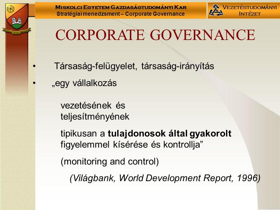 """Miskolci Egyetem Gazdaságtudományi Kar Stratégiai menedzsment – Corporate Governance Vezetéstudományi Intézet Társaság-felügyelet, társaság-irányítás """"egy vállalkozás vezetésének és teljesítményének tipikusan a tulajdonosok által gyakorolt figyelemmel kísérése és kontrollja (monitoring and control) (Világbank, World Development Report, 1996) CORPORATE GOVERNANCE"""