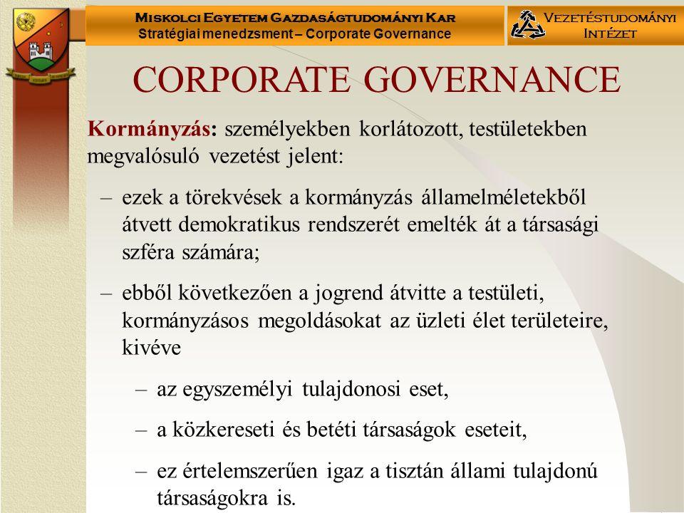 Miskolci Egyetem Gazdaságtudományi Kar Stratégiai menedzsment – Corporate Governance Vezetéstudományi Intézet Kormányzás: személyekben korlátozott, testületekben megvalósuló vezetést jelent: –ezek a törekvések a kormányzás államelméletekből átvett demokratikus rendszerét emelték át a társasági szféra számára; –ebből következően a jogrend átvitte a testületi, kormányzásos megoldásokat az üzleti élet területeire, kivéve –az egyszemélyi tulajdonosi eset, –a közkereseti és betéti társaságok eseteit, –ez értelemszerűen igaz a tisztán állami tulajdonú társaságokra is.