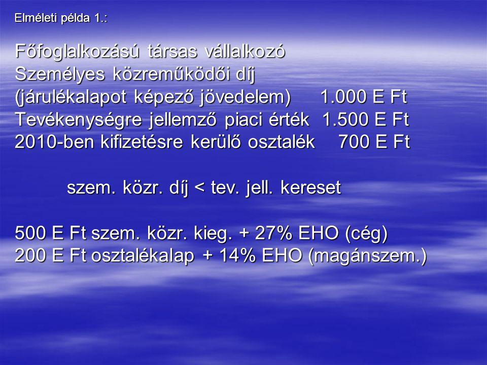 Elméleti példa 1.: Főfoglalkozású társas vállalkozó Személyes közreműködői díj (járulékalapot képező jövedelem) 1.000 E Ft Tevékenységre jellemző piaci érték 1.500 E Ft 2010-ben kifizetésre kerülő osztalék 700 E Ft szem.