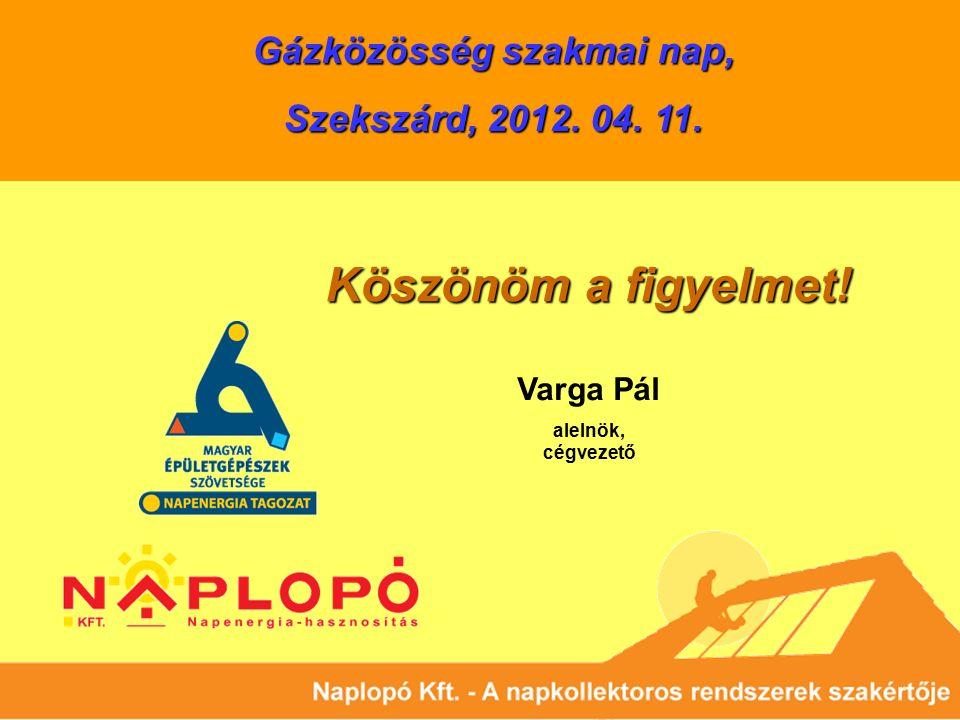 Köszönöm a figyelmet! Gázközösség szakmai nap, Szekszárd, 2012. 04. 11. Varga Pál alelnök, cégvezető